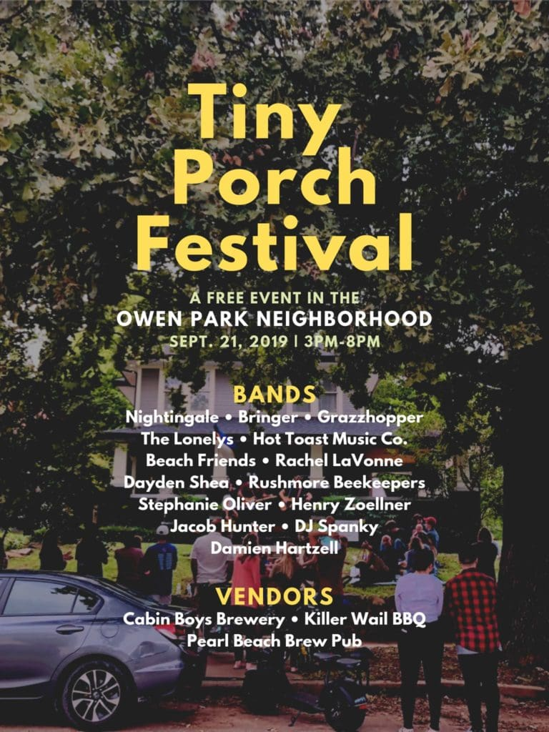 Tiny Porch Festival: a free event in the Owen Park neighborhood. September 21, 2019. Bands: Nightingale, Grazzhopper, The Lonelys, DJ Spanky, Rushmore Beekeepers, Bringer, Rachel Lavonne, Beach Friends, Jacob Hunter, Dayden Shea, Damien Hartzell, Stephanie Oliver, Hot Toast Music Co., Henry Zoellner. Vendors: Cabin Boys Brewery, Killer Wail BBQ, Pearl Beach Brew Pub.